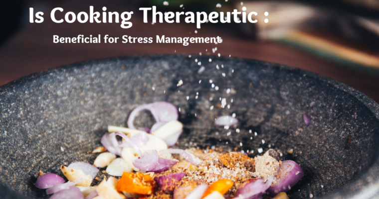 Is Cooking Therapeutic: Beneficial for Stress Management
